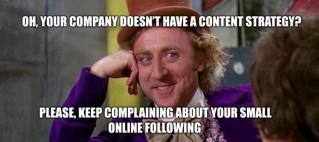 Oh, your company doesn't have a content strategy?  Please, keep complaining about your small online following.